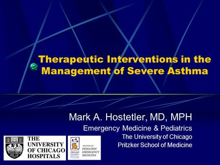 Therapeutic Interventions in the Management of Severe Asthma Mark A. Hostetler, MD, MPH Emergency Medicine & Pediatrics The University of Chicago Pritzker.