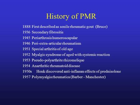 History of PMR 1888 First described as senile rheumatic gout (Bruce) 1936Secondary fibrositis 1945Periarthrosis humeroscapular 1946Peri-extra-articular.