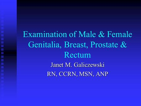 Examination of Male & Female Genitalia, Breast, Prostate & Rectum Janet M. Galiczewski RN, CCRN, MSN, ANP.