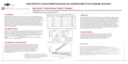 SUMMARY SPECIFICITY of EIA IMMUNOASSAY for COMPLEMENT FACTOR Bb TESTING Igor Pavlov, 1 Nikol deForest 2, Julio C. Delgado 1 1 ARUP Institute for Clinical.