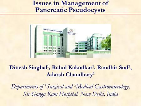 Issues in Management of Pancreatic Pseudocysts Dinesh Singhal 1, Rahul Kakodkar 1, Randhir Sud 2, Adarsh Chaudhary 1 Departments of 1 Surgical and 2 Medical.