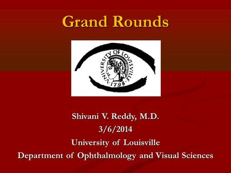 Grand Rounds Shivani V. Reddy, M.D. 3/6/2014 University of Louisville Department of Ophthalmology and Visual Sciences.