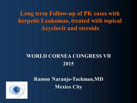 Long term Follow-up of PK cases with herpetic Leukomas, treated with topical Acyclovir and steroids WORLD CORNEA CONGRESS VII 2015 Ramon Naranjo-Tackman,MD.