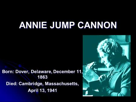 ANNIE JUMP CANNON Born: Dover, Delaware, December 11, 1863 Died: Cambridge, Massachusetts, April 13, 1941.