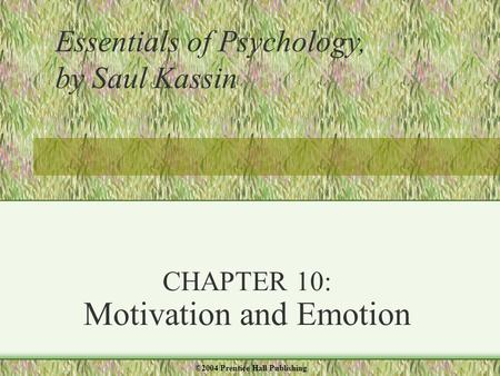 CHAPTER 10: Motivation and Emotion Essentials of Psychology, by Saul Kassin ©2004 Prentice Hall Publishing.