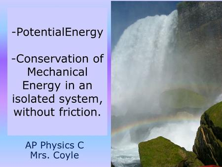 -PotentialEnergy -Conservation of Mechanical Energy in an isolated system, without friction. AP Physics C Mrs. Coyle.