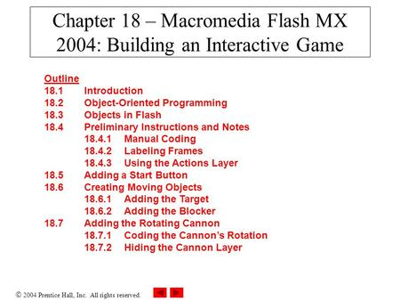  2004 Prentice Hall, Inc. All rights reserved. Chapter 18 – Macromedia Flash MX 2004: Building an Interactive Game Outline 18.1 Introduction 18.2 Object-Oriented.