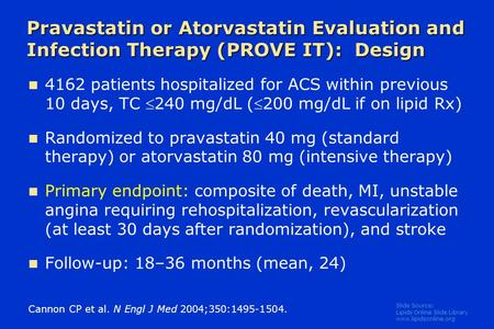 Slide Source: Lipids Online Slide Library www.lipidsonline.org Pravastatin or Atorvastatin Evaluation and Infection Therapy (PROVE IT): Design Cannon CP.