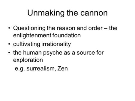 Unmaking the cannon Questioning the reason and order – the enlightenment foundation cultivating irrationality the human psyche as a source for exploration.