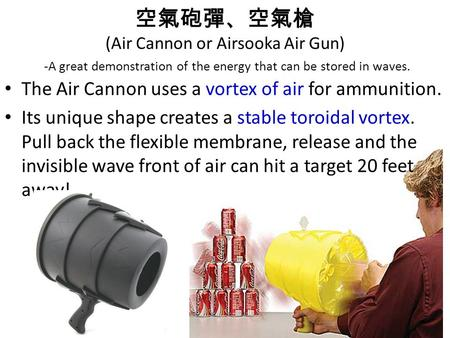 空氣砲彈、空氣槍 (Air Cannon or Airsooka Air Gun) -A great demonstration of the energy that can be stored in waves. The Air Cannon uses a vortex of air for ammunition.