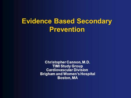 Evidence Based Secondary Prevention Christopher Cannon, M.D. TIMI Study Group Cardiovascular Division Brigham and Women's Hospital Boston, MA.