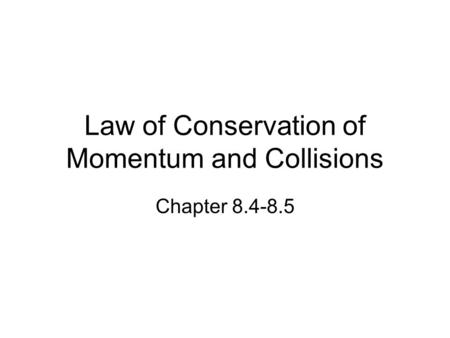 Law of Conservation of Momentum and Collisions Chapter 8.4-8.5.