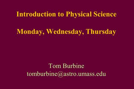 Introduction to Physical Science Monday, Wednesday, Thursday Tom Burbine