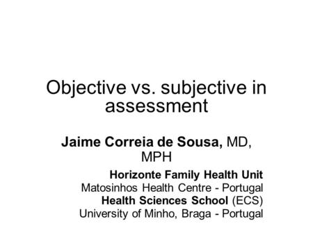 Objective vs. subjective in assessment Jaime Correia de Sousa, MD, MPH Horizonte Family Health Unit Matosinhos Health Centre - Portugal Health Sciences.