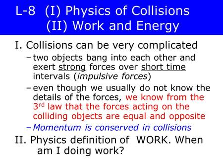 L-8 (I) Physics of Collisions (II) Work and Energy I. Collisions can be very complicated –two objects bang into each other and exert strong forces over.