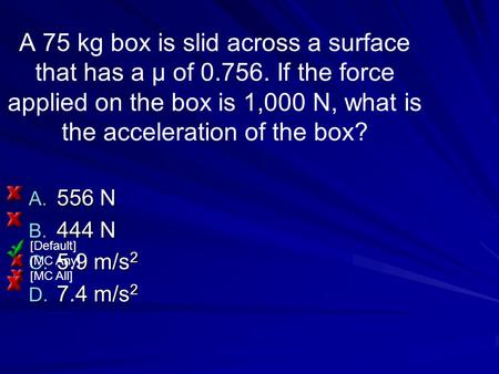 A 75 kg box is slid across a surface that has a μ of 0.756. If the force applied on the box is 1,000 N, what is the acceleration of the box? A. 556 N B.