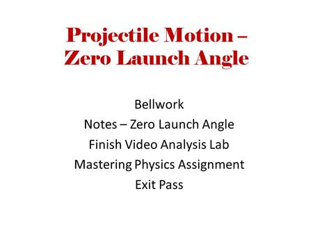 Projectile Motion – Zero Launch Angle Bellwork Notes – Zero Launch Angle Finish Video Analysis Lab Mastering Physics Assignment Exit Pass.