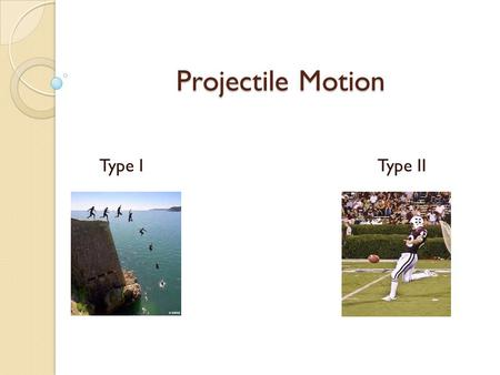Projectile Motion Type I Type II. Projectile Motion Any object that has been given an initial thrust, then moves only under the force of gravity. The.
