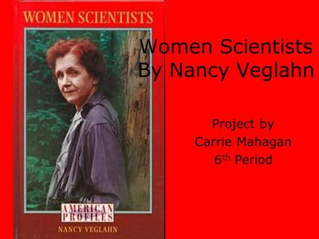 Women Scientists By Nancy Veglahn Project by Carrie Mahagan 6 th Period.