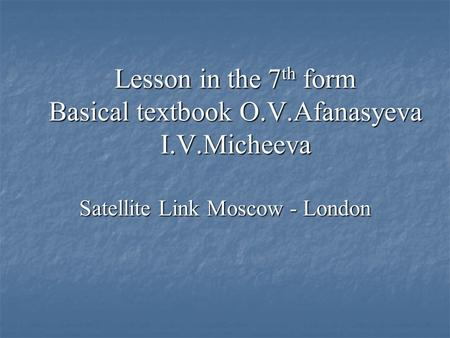 Lesson in the 7 th form Basical textbook O.V.Afanasyeva I.V.Micheeva Satellite Link Moscow - London.