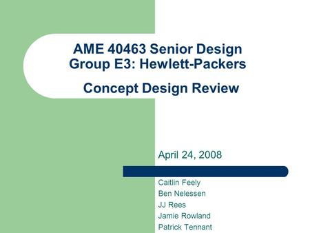 AME 40463 Senior Design Group E3: Hewlett-Packers Concept Design Review April 24, 2008 Caitlin Feely Ben Nelessen JJ Rees Jamie Rowland Patrick Tennant.