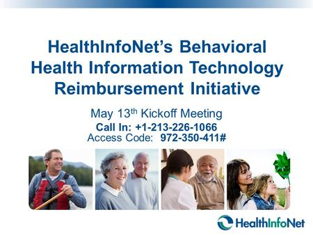 HealthInfoNet's Behavioral Health Information Technology Reimbursement Initiative May 13 th Kickoff Meeting Call In: +1-213-226-1066 Access Code: 972-350-411#
