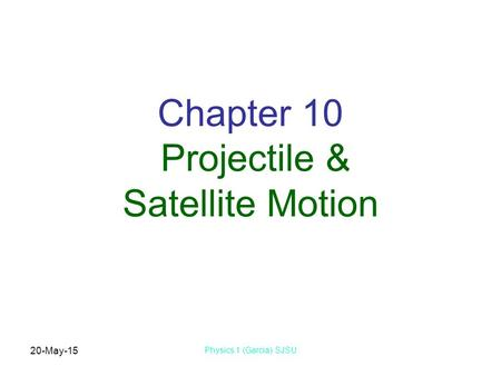 20-May-15 Physics 1 (Garcia) SJSU Chapter 10 Projectile & Satellite Motion.