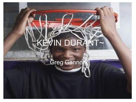 ~KEVIN DURANT~ Greg Cannon. Kevin Durant is a great basketball player 1) The reason why he plays basketball 2.) Awards that he got in high school and.