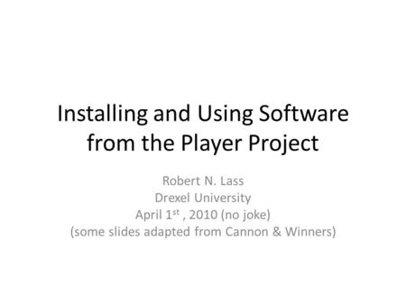 Installing and Using Software from the Player Project Robert N. Lass Drexel University April 1 st, 2010 (no joke) (some slides adapted from Cannon & Winners)