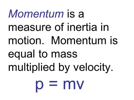 Momentum is a measure of inertia in motion. Momentum is equal to mass multiplied by velocity. p = mv.