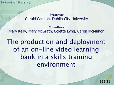 The production and deployment of an on-line video learning bank in a skills training environment Presenter Gerald Cannon, Dublin City University Co-authors.
