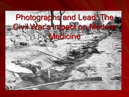 Photographs and Lead: The Civil War's Impact on Modern Medicine.