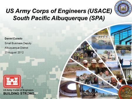 US Army Corps of Engineers BUILDING STRONG ® US Army Corps of Engineers (USACE) South Pacific Albuquerque (SPA) Daniel Curado Small Business Deputy Albuquerque.