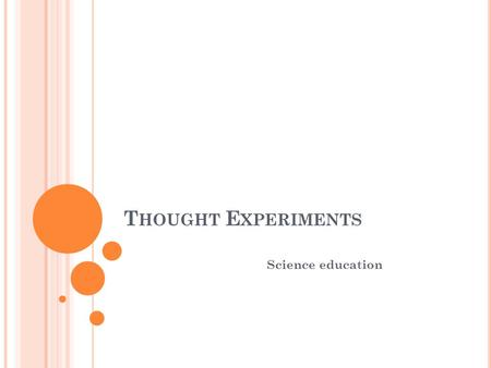 T HOUGHT E XPERIMENTS Science education. THOUGHT EXPERIMENT The understanding comes through reflection on the situation. methodology is based on logic.