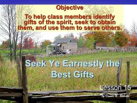 Seek Ye Earnestly the Best Gifts Lesson 15 by Dennis N. Roberts OBJECTI Objective To help class members identify gifts of the spirit, seek to obtain them,