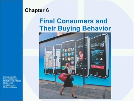 For use only with Perreault/Cannon/ McCarthy texts, © 2009 McGraw-Hill Companies, Inc. McGraw-Hill/Irwin Chapter 6 Final Consumers and Their Buying Behavior.