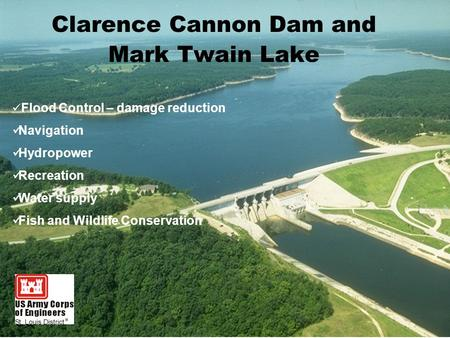 Clarence Cannon Dam and Mark Twain Lake Flood Control – damage reduction Navigation Hydropower Recreation Water supply Fish and Wildlife Conservation.