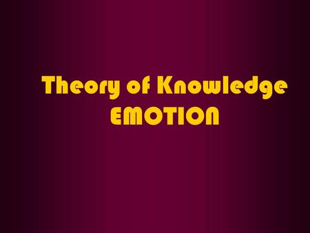 Theory of Knowledge EMOTION. QUESTION What happens when we have an emotion?
