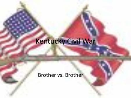 Kentucky Civil War Brother vs. Brother. These two men are brothers but that doesn't stop them from going against each other in the war. because of the.