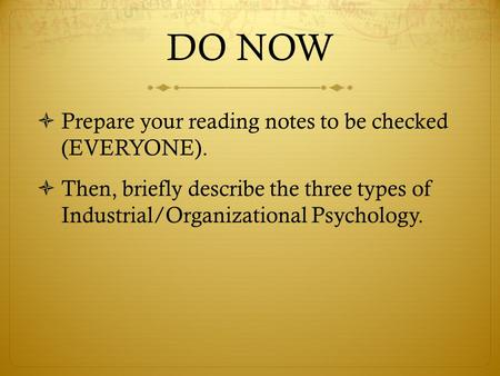 DO NOW  Prepare your reading notes to be checked (EVERYONE).  Then, briefly describe the three types of Industrial/Organizational Psychology.