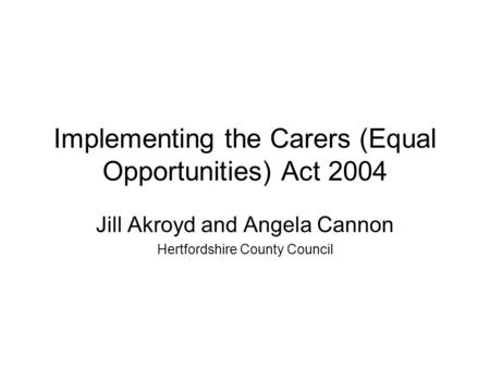Implementing the Carers (Equal Opportunities) Act 2004 Jill Akroyd and Angela Cannon Hertfordshire County Council.