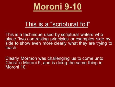 "Moroni 9-10 This is a ""scriptural foil"" This is a technique used by scriptural writers who place ""two contrasting principles or examples side by side to."