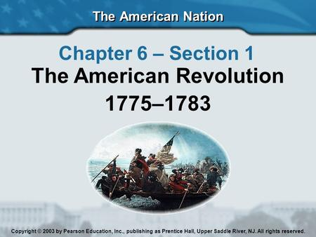 The American Nation Chapter 6 – Section 1 The American Revolution 1775–1783 Copyright © 2003 by Pearson Education, Inc., publishing as Prentice Hall, Upper.