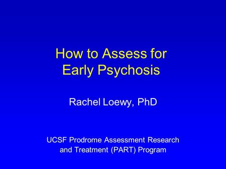 How to Assess for Early Psychosis Rachel Loewy, PhD UCSF Prodrome Assessment Research and Treatment (PART) Program.
