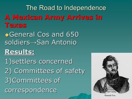 The Road to Independence A Mexican Army Arrives in Texas  General Cos and 650 soldiers → San Antonio Results: 1)settlers concerned 2) Committees of safety.