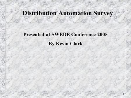 1 Distribution Automation Survey Presented at SWEDE Conference 2005 By Kevin Clark.