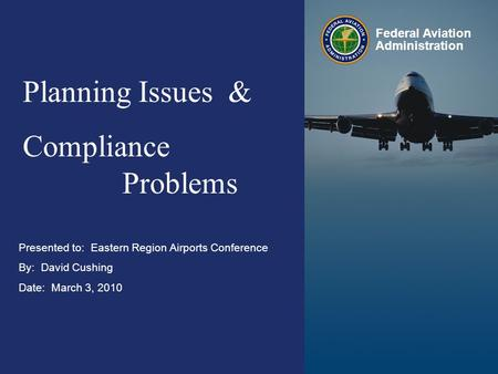 Eastern Region Airports Conference March 2010 Federal Aviation Administration 0 0 Presented to: Eastern Region Airports Conference By: David Cushing Date: