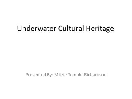 Underwater Cultural Heritage Presented By: Mitzie Temple-Richardson.
