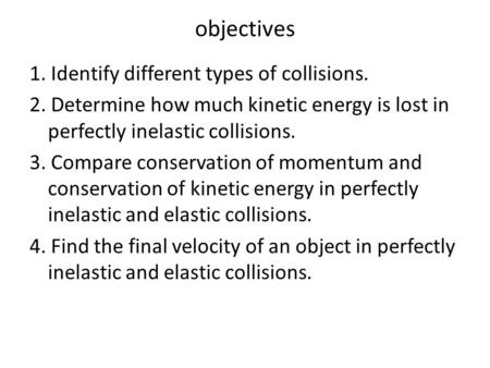 Objectives 1. Identify different types of collisions. 2. Determine how much kinetic energy is lost in perfectly inelastic collisions. 3. Compare conservation.