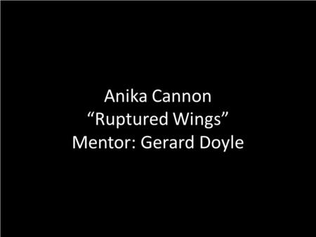 "Anika Cannon ""Ruptured Wings"" Mentor: Gerard Doyle."